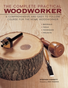 The Complete Practical Woodworker : A Comprehensive and Easy to Follow Course for the Home Woodworker, Hardback Book