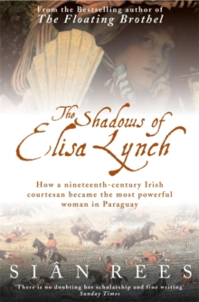 The Shadows of Elisa Lynch : How a Nineteenth-century Irish Courtesan Became the Most Powerful Woman in Paraguay, Paperback Book