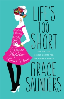 Life's Too Short : Top Tips and Insider Cheats for the Modern Girl, Hardback Book