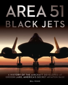 Area 51 - Black Jets : A History of the Aircraft Developed at Groom Lake, America's Secret Aviation Base, Hardback Book
