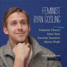 Feminist Ryan Gosling : Feminist Theory (as Imagined) from Your Favorite Sensitive Movie Dude, Hardback Book