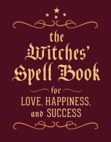 The Witches' Spell Book : For Love, Happiness, and Success, Hardback Book