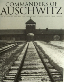 Commanders of Auschwitz : The SS Officers Who Ran the Largest Nazi Concentration Camp, 1940-1945, Hardback Book
