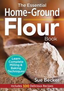 The Essential Home-Ground Flour Book : Learn Complete Milling & Baking Techniques - Includes 100 Recipes, Paperback Book
