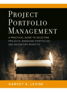 Project Portfolio Management : A Practical Guide to Selecting Projects, Managing Portfolios, and Maximizing Benefits, Hardback Book