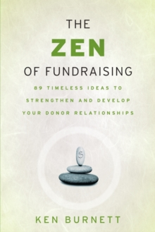 The Zen of Fundraising : 89 Timeless Ideas to Strengthen and Develop Your Donor Relationships, Paperback Book
