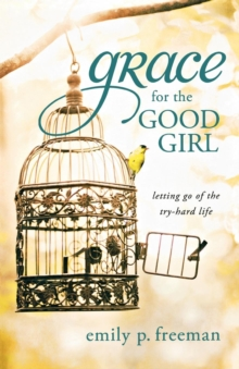 Grace for the Good Girl : Letting Go of the Try-hard Life, Paperback Book