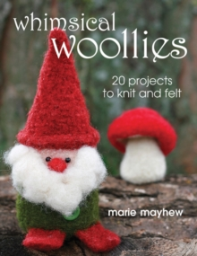 Whimsical Woollies : 20 Projects to Knit and Felt, Paperback Book