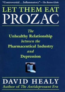 Let Them Eat Prozac : The Unhealthy Relationship Between the Pharmaceutical Industry and Depression, Paperback Book