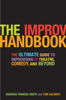 The Improv Handbook : The Ultimate Guide to Improvising in Theatre, Comedy, and Beyond, Paperback Book