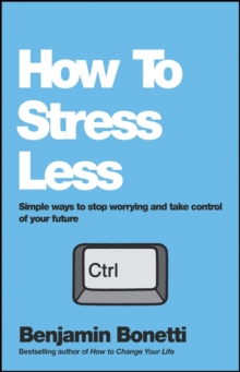 How to Stress Less - Simple Ways to Stop Worrying and Take Control of Your Future, Paperback Book