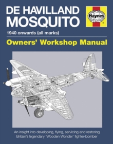 De Havilland Mosquito Manual : An Insight into Developing, Flying, Servicing and Restoring Britain's Legendary 'Wooden Wonder' Fighter-bomber, Hardback Book