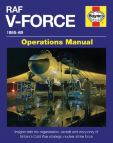 RAF V-Force 1955-69 : Insights into the Organisation, Aircraft and Weaponry of Britain's Cold War Strategic Nuclear Strike Force, Hardback Book