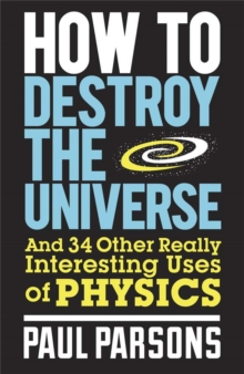 How to Destroy the Universe : And 34 Other Really Interesting Uses of Physics, Paperback Book