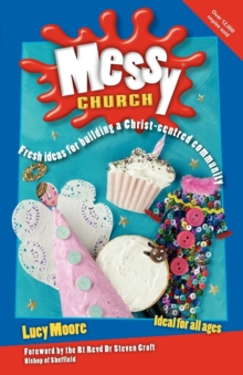 Messy Church : Fresh Ideas for Building a Christ-Centred Community, Paperback Book