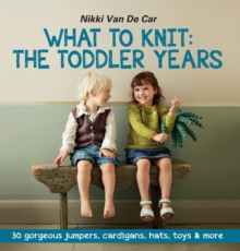 What To Knit The Toddler Years : 30 gorgeous jumpers, cardigans, hats, toys & more, Paperback Book