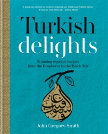 Turkish Delights: Stunning regional recipes from the Bosphorus to the Black Sea, Hardback Book