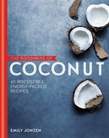 The Goodness of Coconut: 40 Irresistible Energy-Packed Recipes, Hardback Book