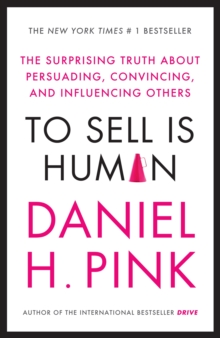 To Sell is Human : The Surprising Truth About Persuading, Convincing, and Influencing Others, Paperback Book