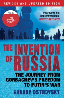 The Invention of Russia : The Journey from Gorbachev's Freedom to Putin's War, Paperback Book