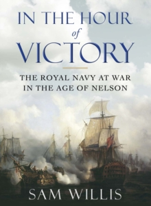 In the Hour of Victory : The Royal Navy at War in the Age of Nelson, Hardback Book