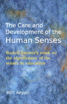 The Care and Development of the Human Senses : Rudolf Steiner's Work on the Significance of the Senses in Education, Paperback Book