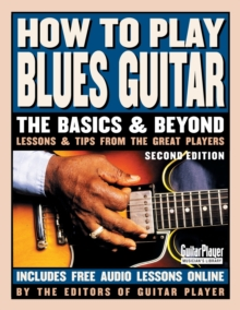 How to Play Blues Guitar : The Basics and Beyond: Lessons & Tips from the Great Players, Paperback Book