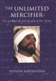 The Unlimited Mercifier : The Spiritual Life and Thought of Ibn 'Arabi, Paperback Book