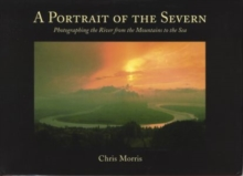 A Portrait of the Severn : Photographing the River from the Mountains to the Sea, Hardback Book