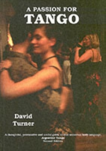 A Passion for Tango : A Thoughtful, Provocative and Useful Guide to That Universal Body Langauge, Argentine Tango, Paperback Book