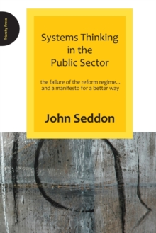 Systems Thinking in the Public Sector : The Failure of the Reform Regime.... and a Manifesto for a Better Way, Paperback Book