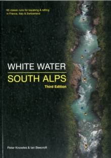 White Water South Alps : 65 Classic Runs for Kayaking & Rafting in France, Italy & Switzerland, Paperback Book
