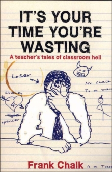 It's Your Time You're Wasting : A Teacher's Tales of Classroom Hell, Paperback Book