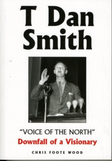 "T Dan Smith ""Voice of the North"" Downfall of a Visionary : The Life of the North-East's Most Charismatic Champion, Paperback Book"