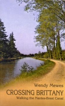 Crossing Brittany : Walking the Nantes-Brest Canal, Paperback Book