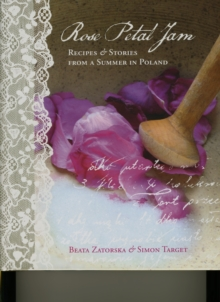 Rose Petal Jam : Recipes and Stories from a Summer in Poland, Hardback Book