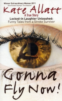 Gonna Fly Now! : Locked-in Laughter Unleashed: Funny Tales from a Stroke Survivor, Paperback Book