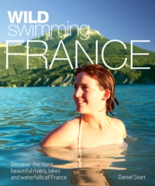 Wild Swimming France : Discover the Most Beautiful Rivers, Lakes and Waterfalls of France, Paperback Book