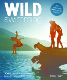 Wild Swimming : 300 Hidden Dips in the Rivers, Lakes and Waterfalls of Britain, Paperback Book