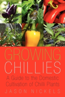Growing Chillies : A Guide to the Domestic Cultivation of Chilli Plants, Paperback Book