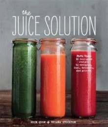 The Juice Solution : More Than 90 Feel-Good Recipes to Energise, Fuel, Detoxify and Protect, Hardback Book