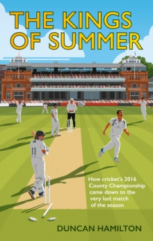 The Kings of Summer : How Cricket's 2016 County Championship Came Down to the Last Match of the Season, Hardback Book