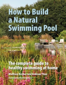How to Build a Natural Swimming Pool : The Complete Guide to Healthy Swimming at Home, Hardback Book