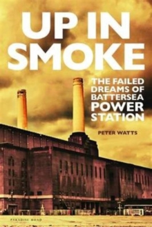 Up in Smoke : The Failed Dreams of Battersea Power Station, Hardback Book