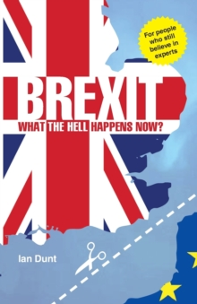 Brexit: What the Hell Happens Now? : Everything You Need to Know About Britain's Divorce from Europe, Paperback Book