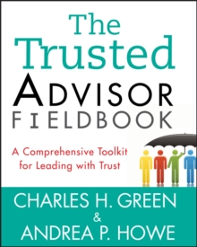 The Trusted Advisor Fieldbook : A Comprehensive Toolkit for Leading with Trust, Paperback Book