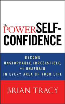 The Power of Self-confidence : Become Unstoppable, Irresistible, and Unafraid in Every Area of Your Life, Hardback Book
