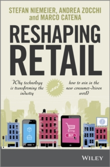 Reshaping Retail : Why Technology is Transforming the Industry and How to Win in the New Consumer Driven World, Hardback Book