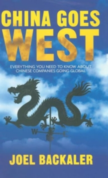China Goes West : Everything You Need to Know About Chinese Companies Going Global, Hardback Book