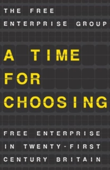 A Time for Choosing : Free Enterprise in Twenty-First Century Britain, Paperback Book
